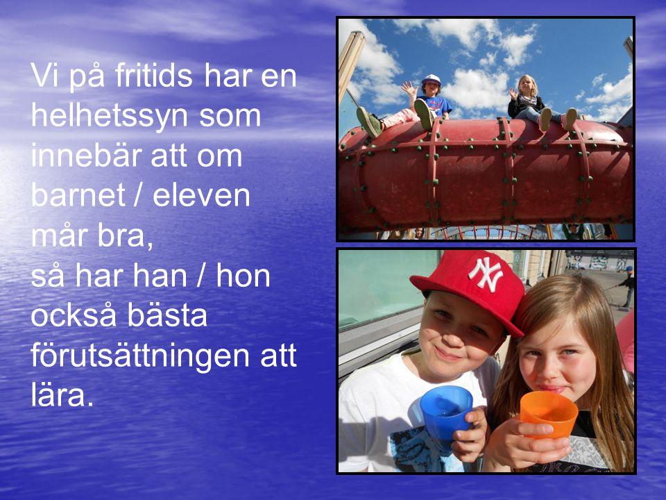 Vi på fritids har en helhetssyn som innebär att om barnet / eleven mår bra, så har han / hon också bästa förutsättningen att lära.