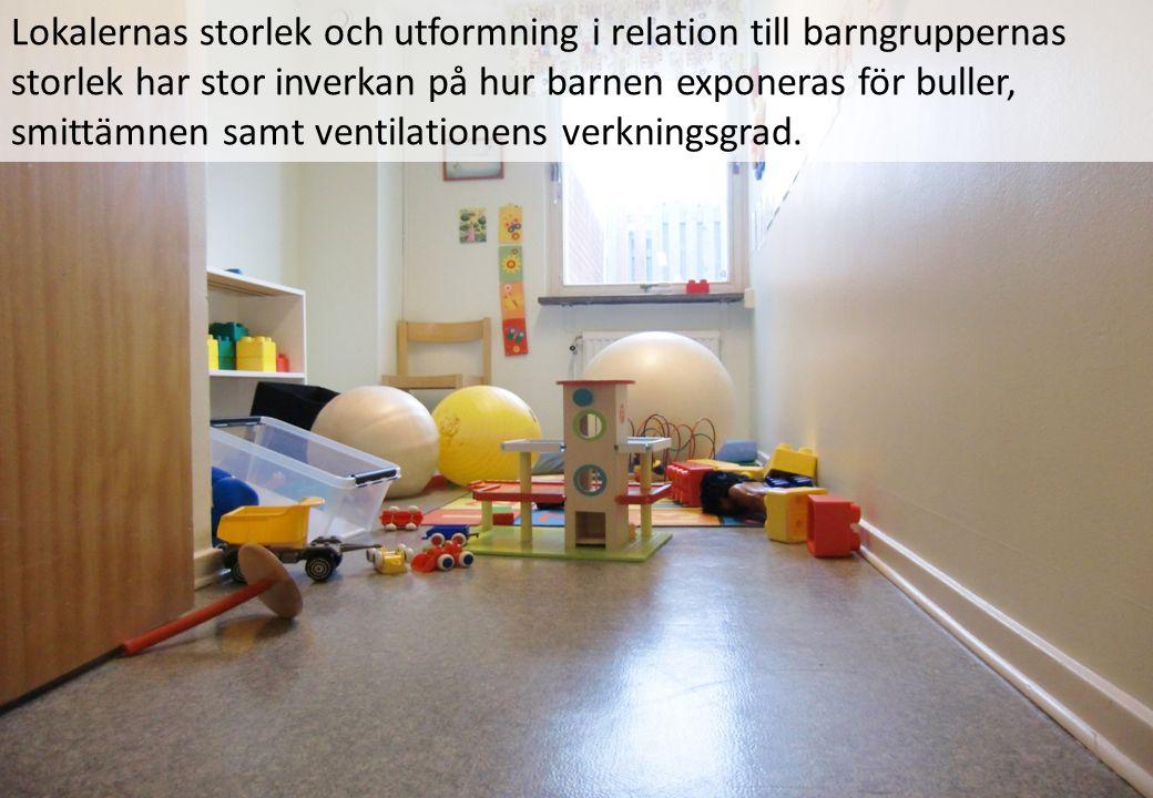 Lokalernas storlek och utformning i relation till barngruppernas storlek har stor inverkan på hur barnen exponeras för buller, smittämnen samt ventilationens verkningsgrad.