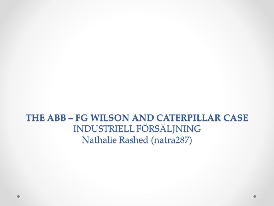 THE ABB – FG WILSON AND CATERPILLAR CASE INDUSTRIELL FÖRSÄLJNING Nathalie Rashed (natra287)