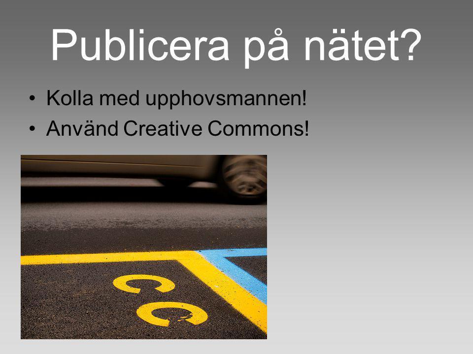 Publicera på nätet Kolla med upphovsmannen! Använd Creative Commons!