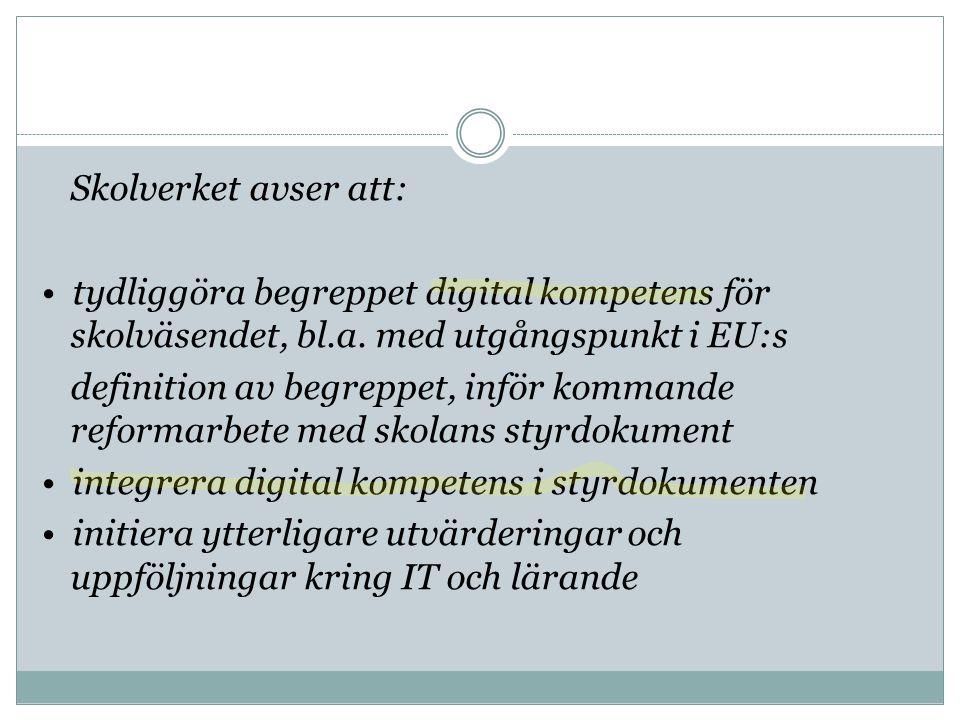 Skolverket avser att: • tydliggöra begreppet digital kompetens för skolväsendet, bl.a. med utgångspunkt i EU:s definition av begreppet, inför kommande reformarbete med skolans styrdokument • integrera digital kompetens i styrdokumenten • initiera ytterligare utvärderingar och uppföljningar kring IT och lärande