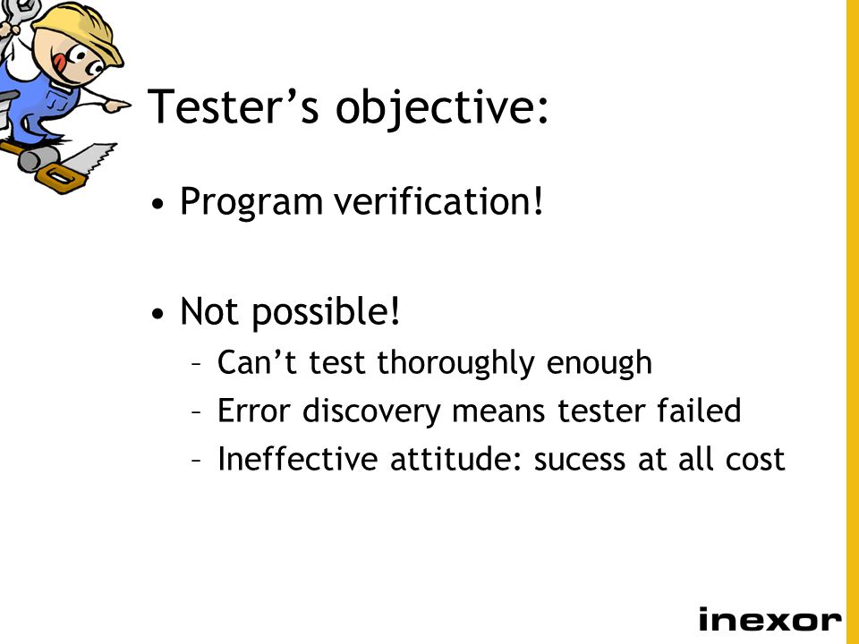 Tester's objective: Program verification! Not possible!
