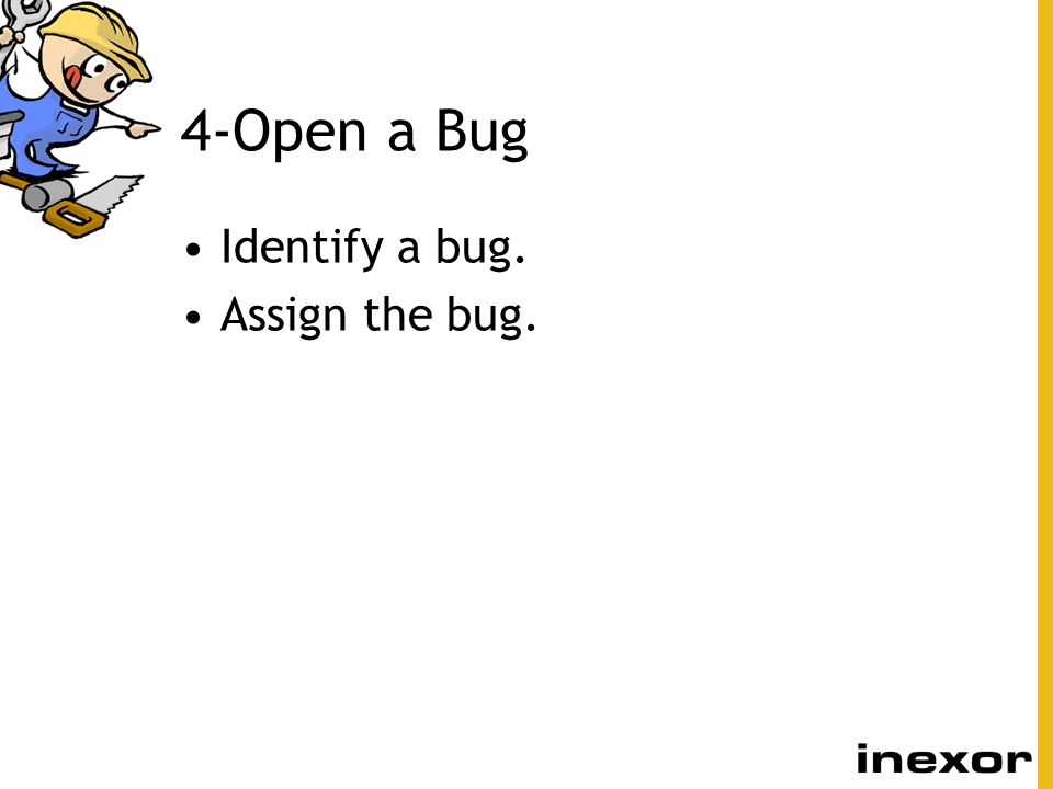4-Open a Bug Identify a bug. Assign the bug.