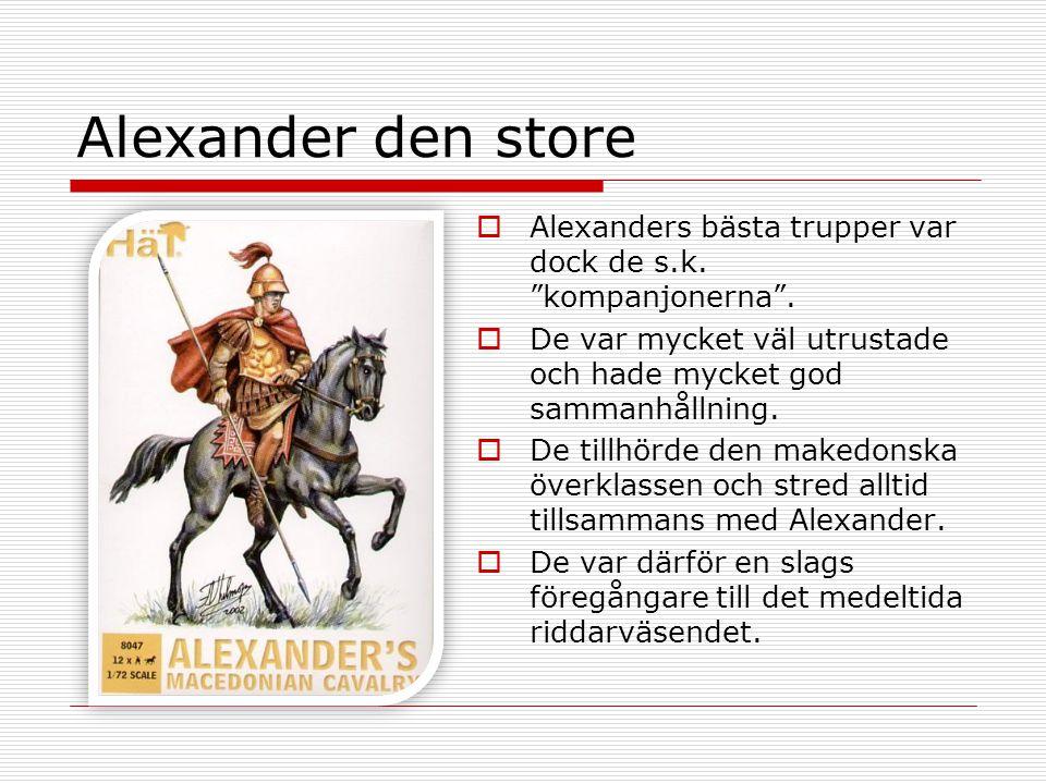 Alexander den store Alexanders bästa trupper var dock de s.k. kompanjonerna . De var mycket väl utrustade och hade mycket god sammanhållning.