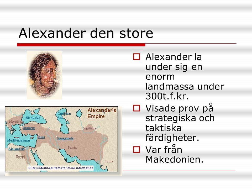 Alexander den store Alexander la under sig en enorm landmassa under 300t.f.kr. Visade prov på strategiska och taktiska färdigheter.