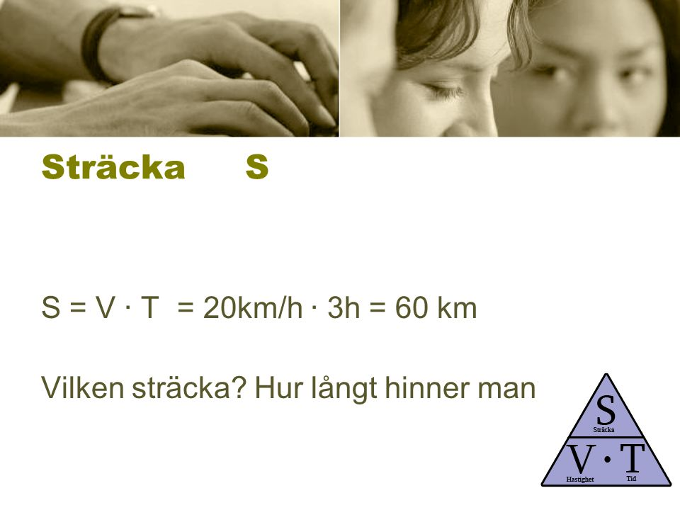 Sträcka S S = V ∙ T = 20km/h ∙ 3h = 60 km
