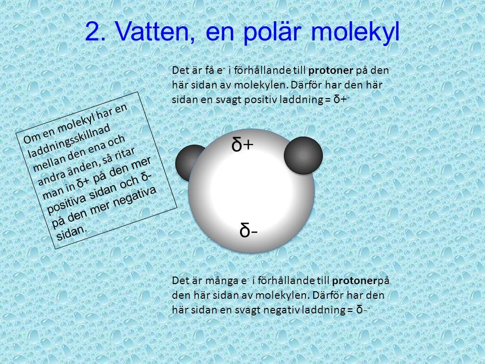 2. Vatten, en polär molekyl