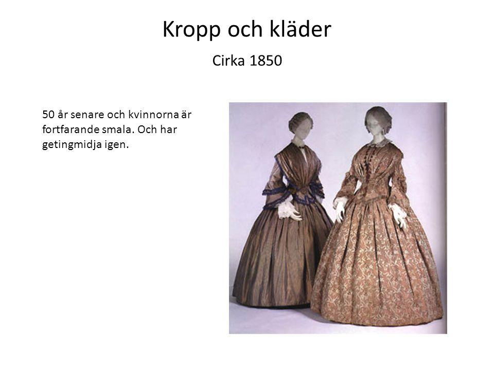 Kropp och kläder Cirka 1850. 50 år senare och kvinnorna är fortfarande smala.
