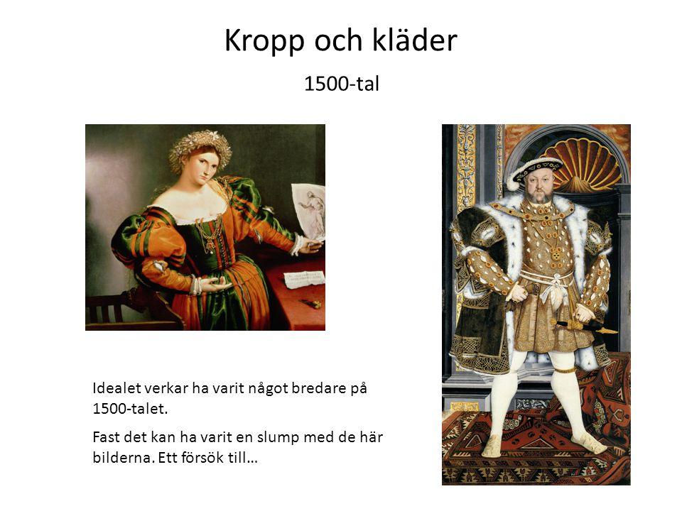 Kropp och kläder 1500-tal. Idealet verkar ha varit något bredare på 1500-talet.