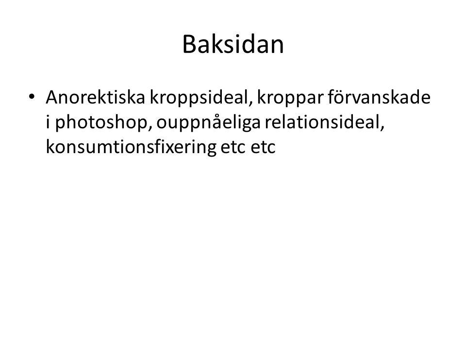 Baksidan Anorektiska kroppsideal, kroppar förvanskade i photoshop, ouppnåeliga relationsideal, konsumtionsfixering etc etc.