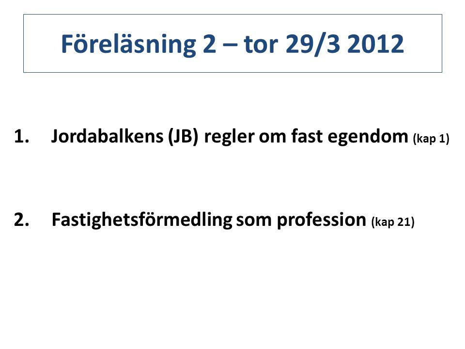 Föreläsning 2 – tor 29/3 2012 Jordabalkens (JB) regler om fast egendom (kap 1) Fastighetsförmedling som profession (kap 21)