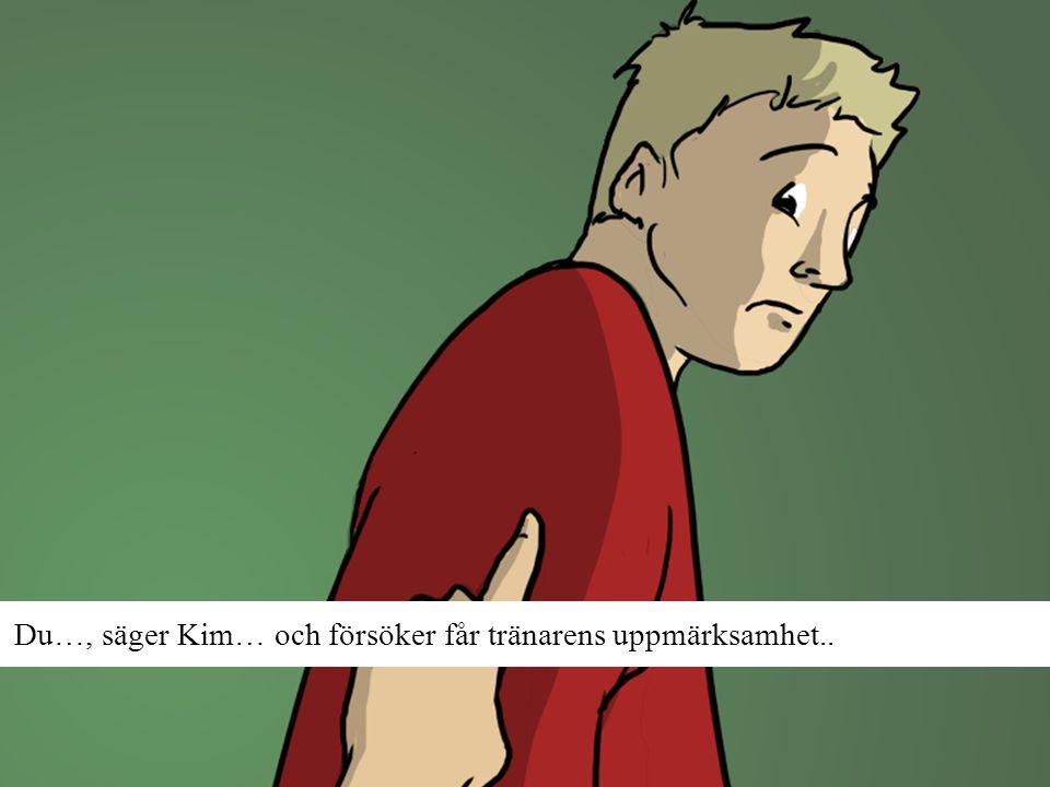 Du…, säger Kim… och försöker får tränarens uppmärksamhet..