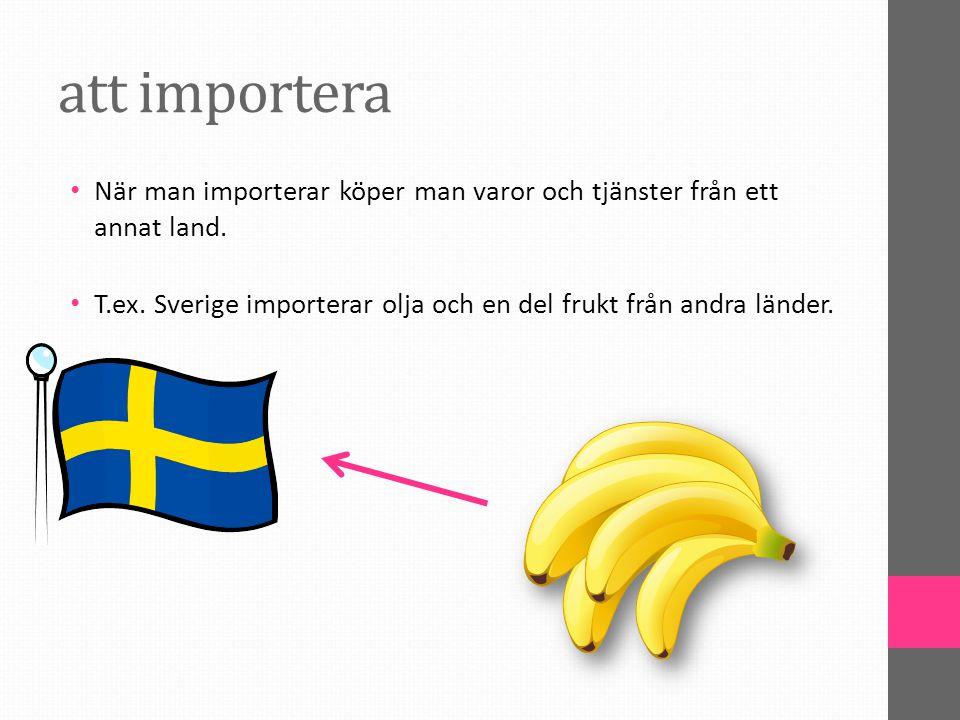 att importera När man importerar köper man varor och tjänster från ett annat land.