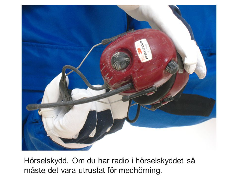 Hörselskydd. Om du har radio i hörselskyddet så måste det vara utrustat för medhörning.