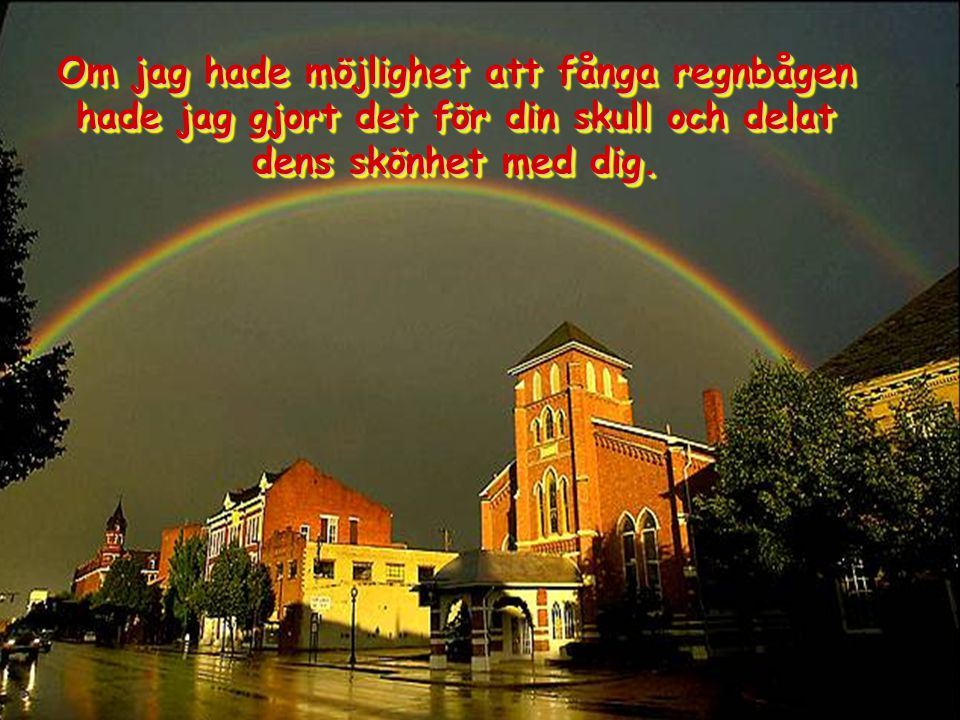 Om jag hade möjlighet att fånga regnbågen hade jag gjort det för din skull och delat dens skönhet med dig.