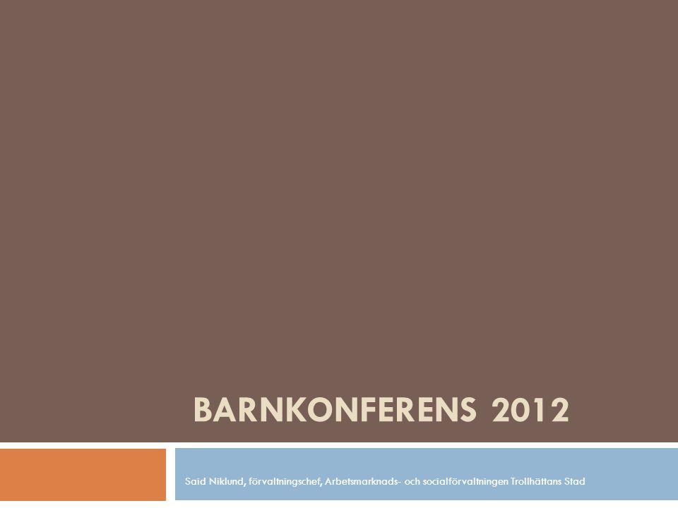 BARNKONFERENS 2012 Said Niklund, förvaltningschef, Arbetsmarknads- och socialförvaltningen Trollhättans Stad.