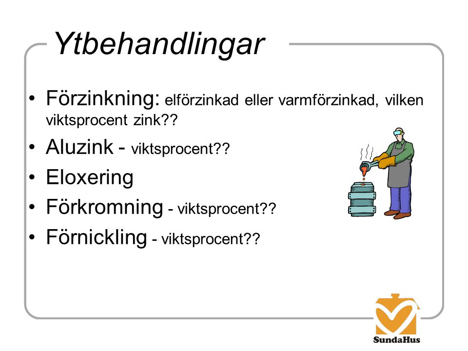 Ytbehandlingar Förzinkning: elförzinkad eller varmförzinkad, vilken viktsprocent zink Aluzink - viktsprocent