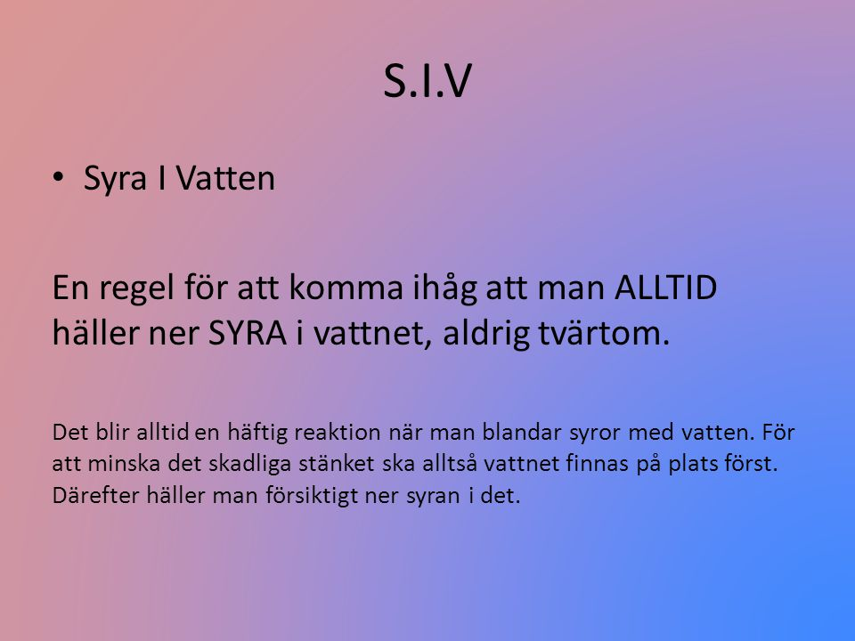 S.I.V Syra I Vatten. En regel för att komma ihåg att man ALLTID häller ner SYRA i vattnet, aldrig tvärtom.