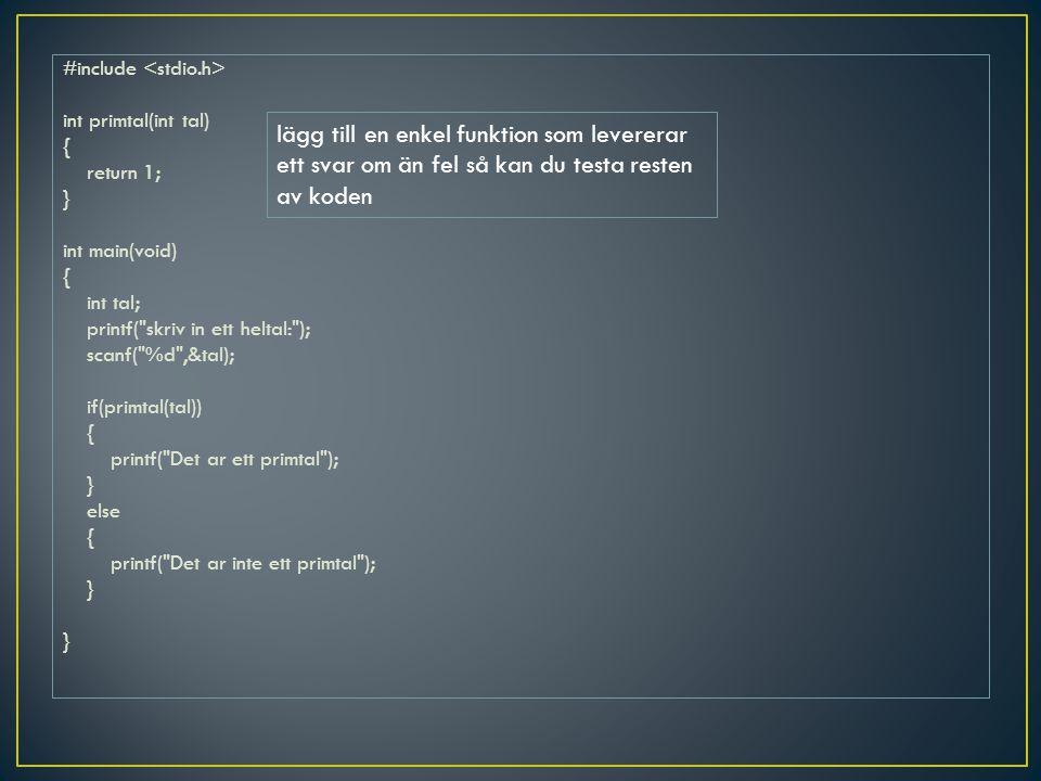 #include <stdio.h> int primtal(int tal) { return 1; } int main(void) int tal; printf( skriv in ett heltal: ); scanf( %d ,&tal); if(primtal(tal)) printf( Det ar ett primtal ); else printf( Det ar inte ett primtal );
