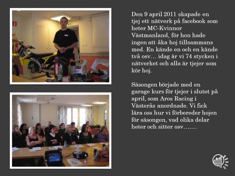 Den 9 april 2011 skapade en tjej ett nätverk på facebook som heter MC-Kvinnor Västmanland, för hon hade ingen att åka hoj tillsammans med. En kände en och en kände två osv… idag är vi 74 stycken i nätverket och alla är tjejer som kör hoj.