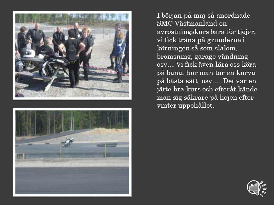 I början på maj så anordnade SMC Västmanland en avrostningskurs bara för tjejer, vi fick träna på grunderna i körningen så som slalom, bromsning, garage vändning osv… Vi fick även lära oss köra på bana, hur man tar en kurva på bästa sätt osv….