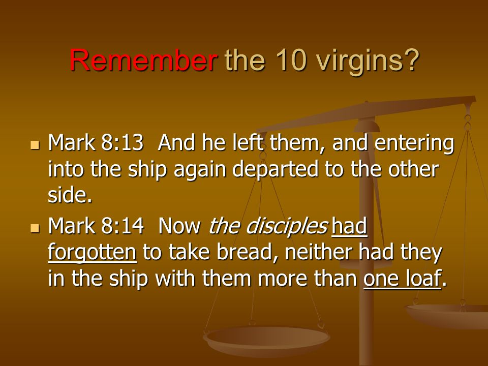 Remember the 10 virgins Mark 8:13 And he left them, and entering into the ship again departed to the other side.