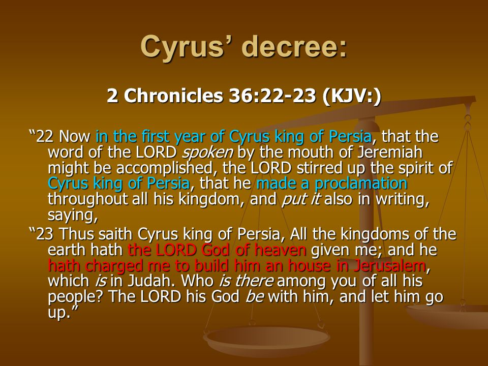 Cyrus' decree: 2 Chronicles 36:22-23 (KJV:)