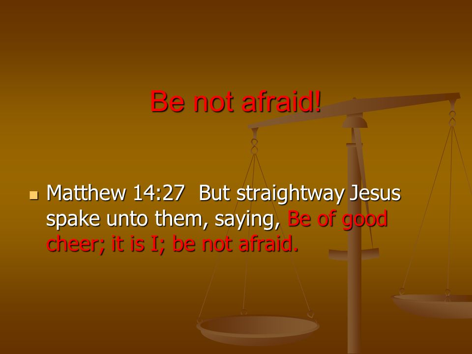 Be not afraid.