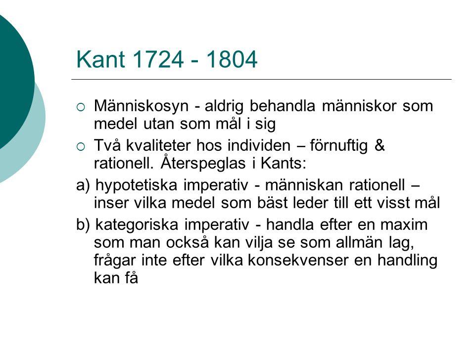 Kant 1724 - 1804 Människosyn - aldrig behandla människor som medel utan som mål i sig.