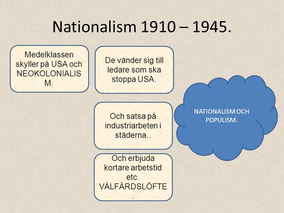 Nationalism 1910 – 1945. Medelklassen skyller på USA och NEOKOLONIALISM. De vänder sig till ledare som ska stoppa USA.