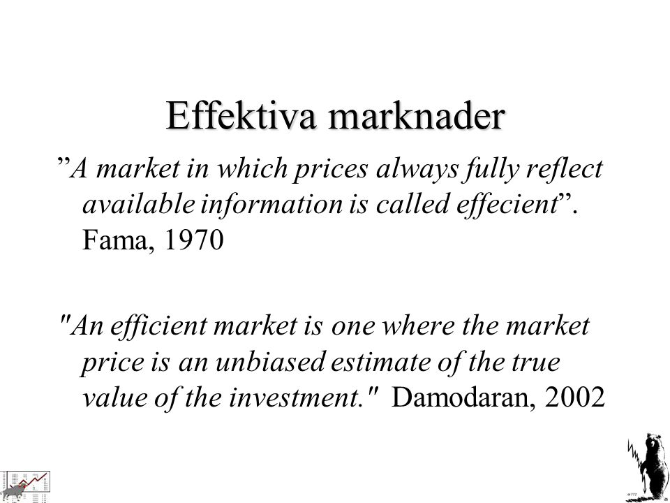 Effektiva marknader A market in which prices always fully reflect available information is called effecient . Fama, 1970.