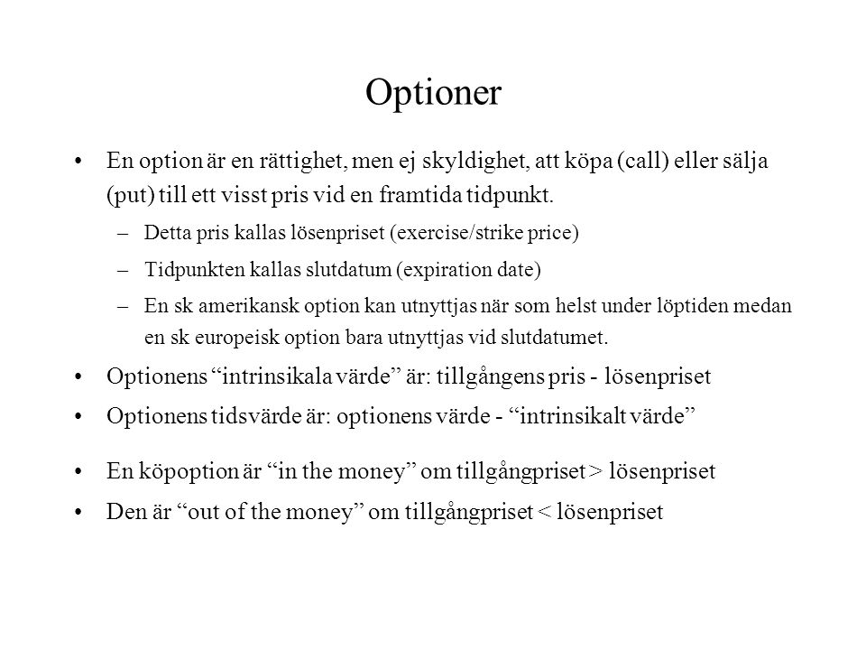 Optioner En option är en rättighet, men ej skyldighet, att köpa (call) eller sälja (put) till ett visst pris vid en framtida tidpunkt.