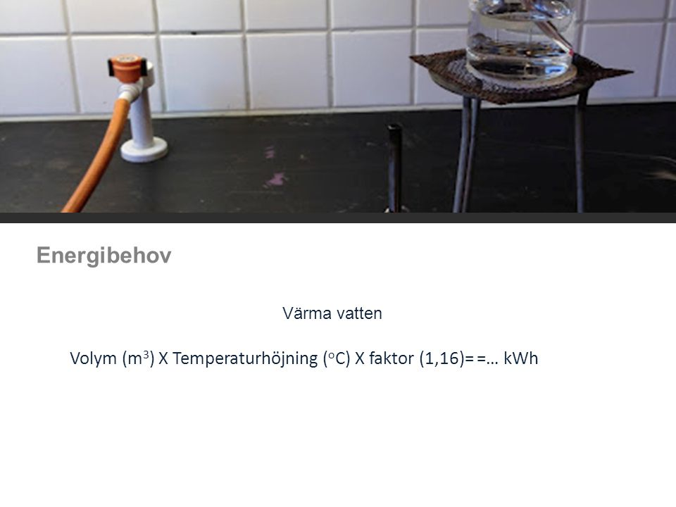 Energibehov Värma vatten. Volym (m3) X Temperaturhöjning (oC) X faktor (1,16)= =… kWh.