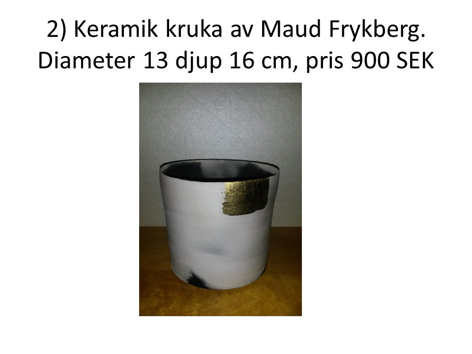 2) Keramik kruka av Maud Frykberg. Diameter 13 djup 16 cm, pris 900 SEK