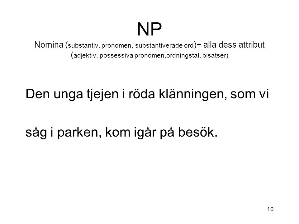 NP Nomina (substantiv, pronomen, substantiverade ord)+ alla dess attribut (adjektiv, possessiva pronomen,ordningstal, bisatser)