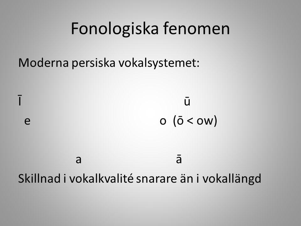 Fonologiska fenomen Moderna persiska vokalsystemet: Ī ū e o (ō < ow) a ā Skillnad i vokalkvalité snarare än i vokallängd