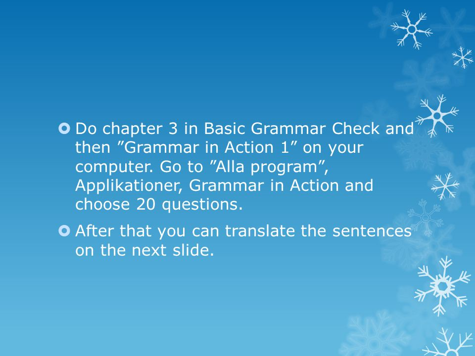 Do chapter 3 in Basic Grammar Check and then Grammar in Action 1 on your computer. Go to Alla program , Applikationer, Grammar in Action and choose 20 questions.