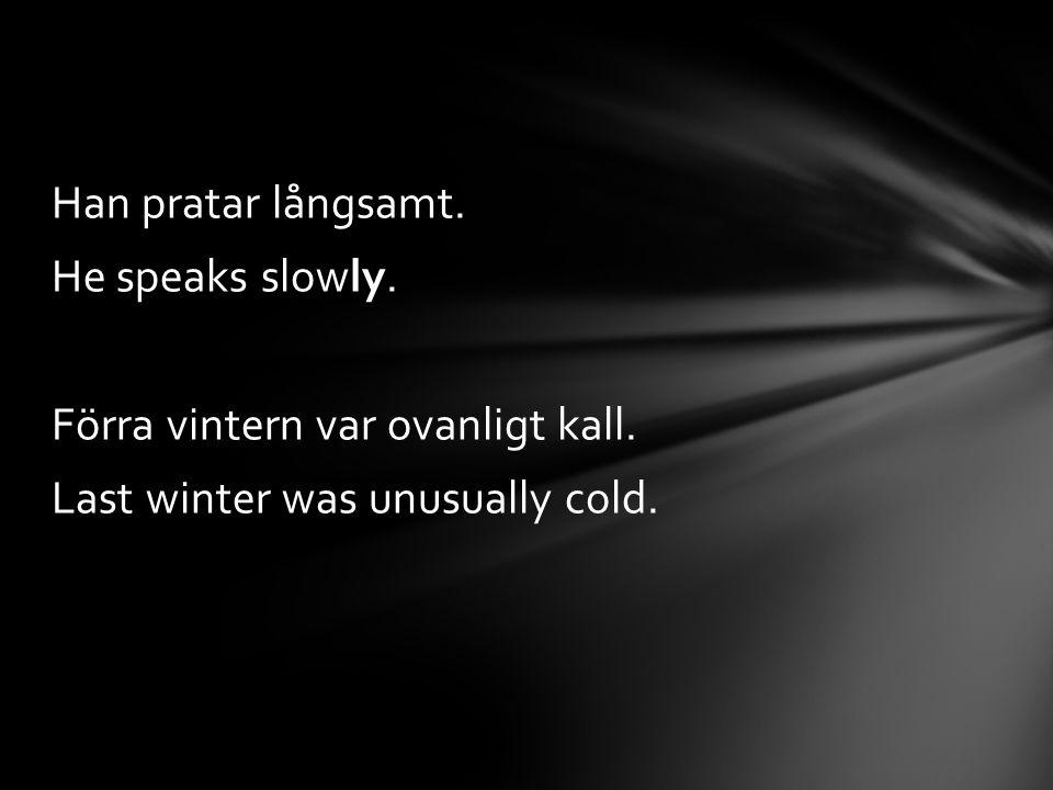 Han pratar långsamt. He speaks slowly. Förra vintern var ovanligt kall