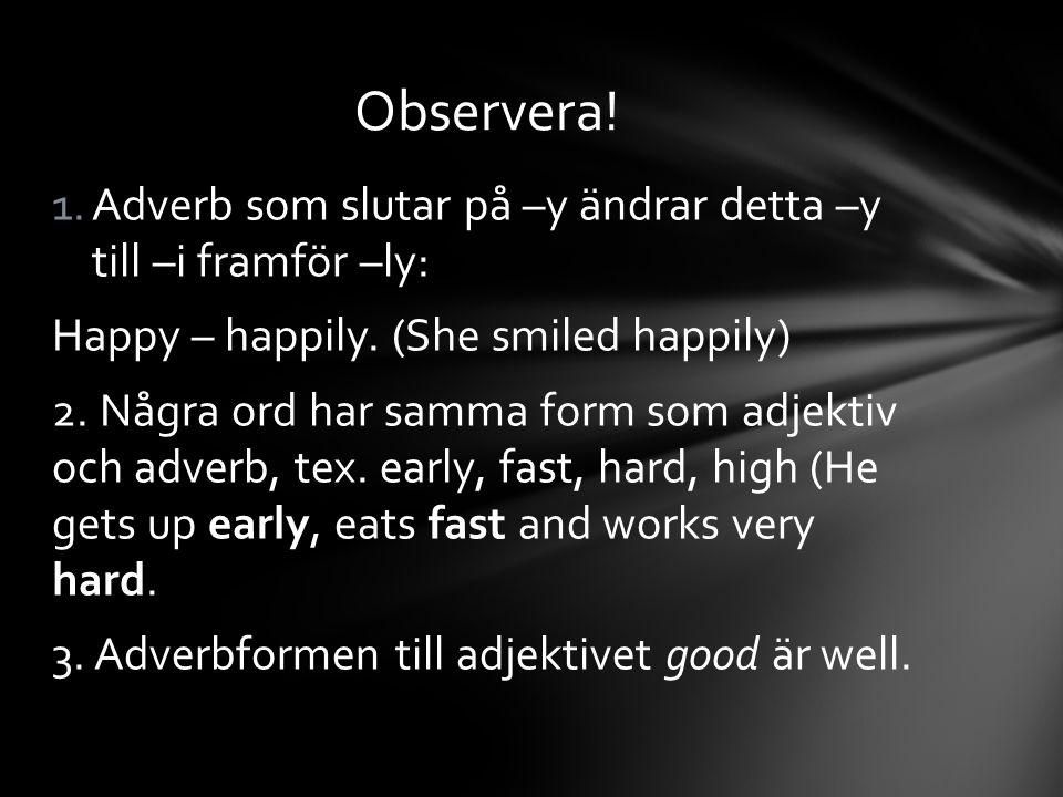 Observera! Adverb som slutar på –y ändrar detta –y till –i framför –ly: Happy – happily. (She smiled happily)