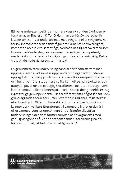 Ett belysande exempel är den numera klassiska undersökningen av forskarna Jan Einarsson & Tor G Hultman där försökspersoner fick läsa en text som var undertecknad med »Ingvar« eller »Ingvor«. När försökspersonerna sedan fick frågor om skribentens trovärdighet, kompetens och inlevelseförmåga, så visade det sig att såväl män som kvinnor bedömde »Ingvar« som mer trovärdig och kompetent, medan kvinnorna däremot ansåg »Ingvor« vara mer mänsklig. Detta trots att de hade läst precis samma text!