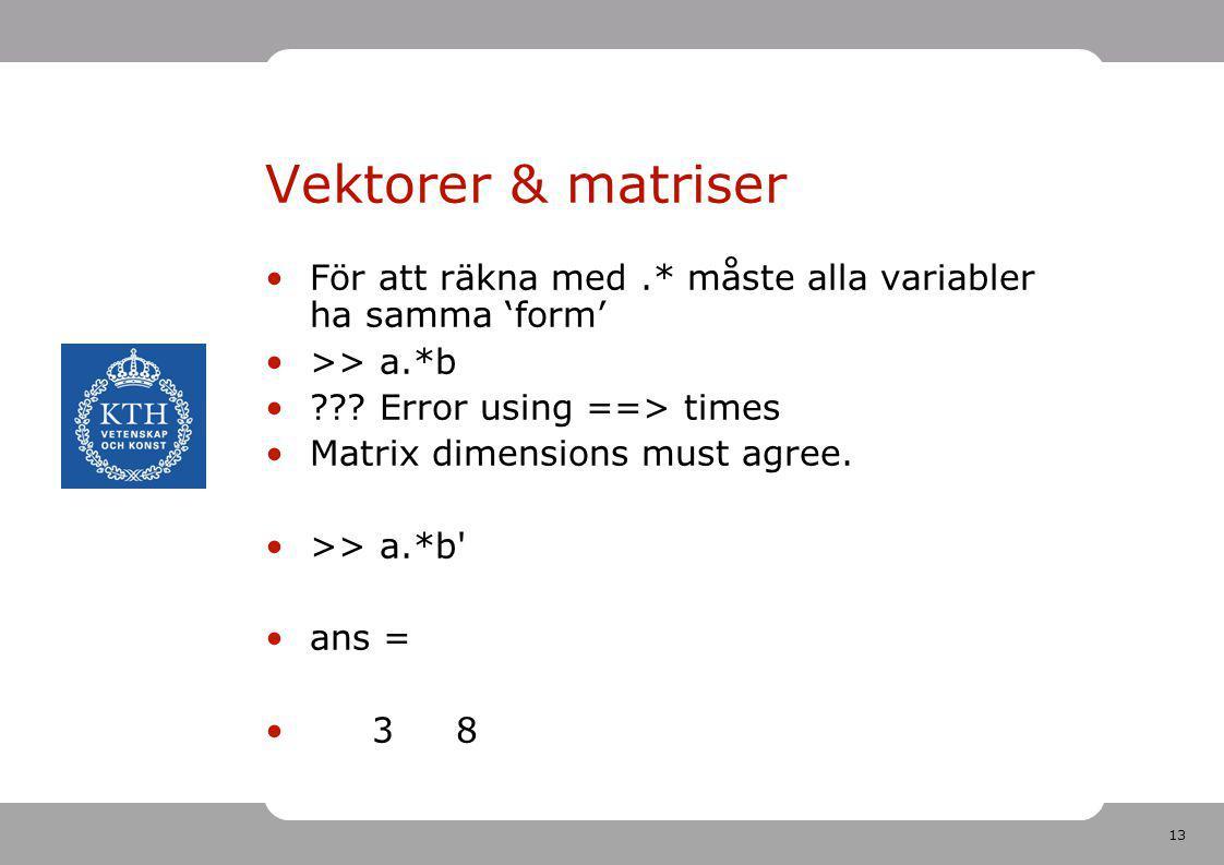 Vektorer & matriser För att räkna med .* måste alla variabler ha samma 'form' >> a.*b. Error using ==> times.