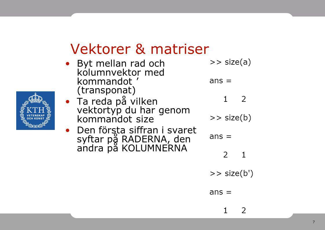 Vektorer & matriser >> size(a) ans = 1 2. >> size(b) 2 1. >> size(b ) Byt mellan rad och kolumnvektor med kommandot ' (transponat)