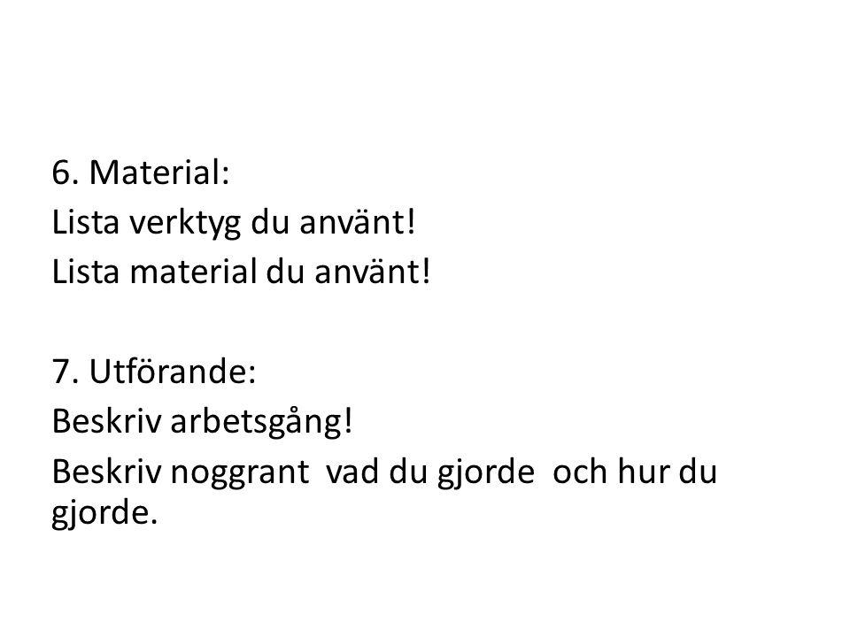 6. Material: Lista verktyg du använt. Lista material du använt. 7