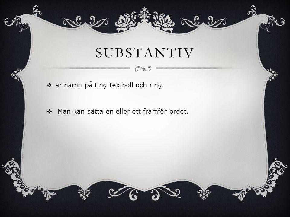 Substantiv är namn på ting tex boll och ring.