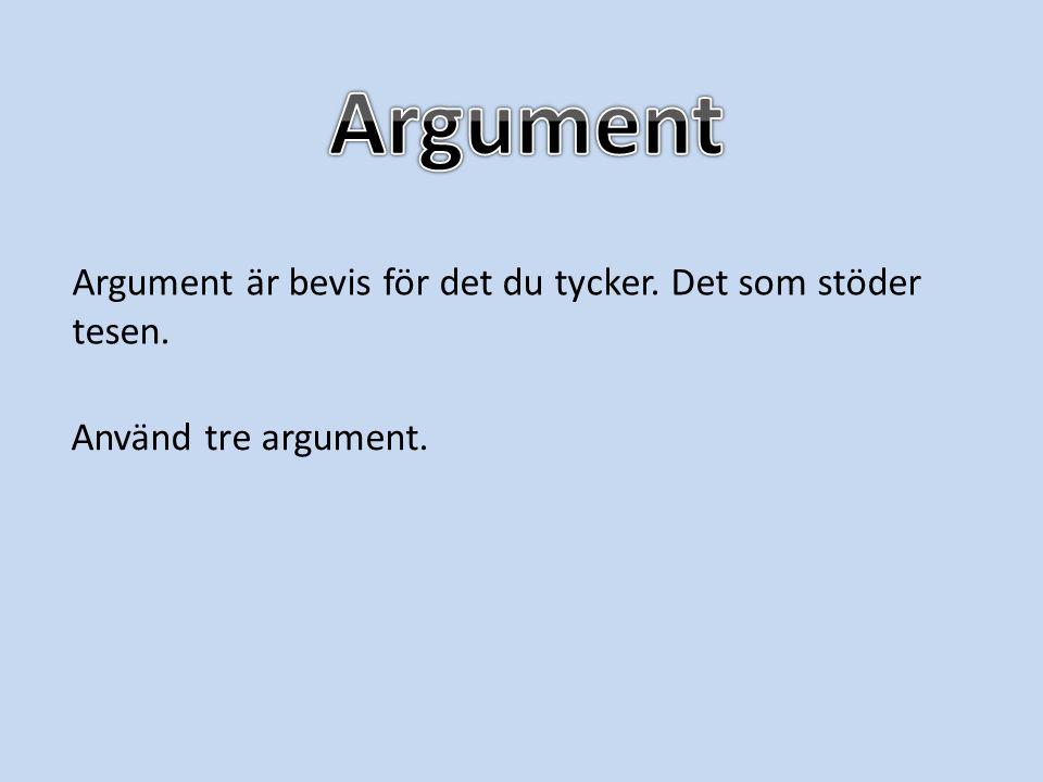 Argument Argument är bevis för det du tycker. Det som stöder tesen.