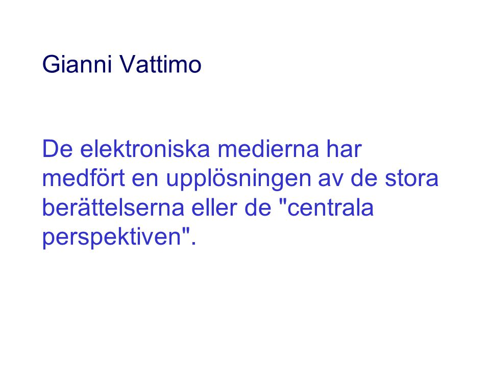 Gianni Vattimo De elektroniska medierna har medfört en upplösningen av de stora berättelserna eller de centrala perspektiven .