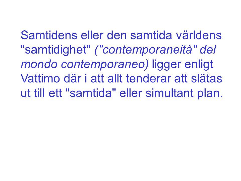 Samtidens eller den samtida världens samtidighet ( contemporaneità del mondo contemporaneo) ligger enligt Vattimo där i att allt tenderar att slätas ut till ett samtida eller simultant plan.