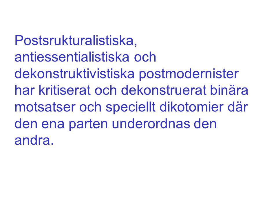Postsrukturalistiska, antiessentialistiska och dekonstruktivistiska postmodernister har kritiserat och dekonstruerat binära motsatser och speciellt dikotomier där den ena parten underordnas den andra.