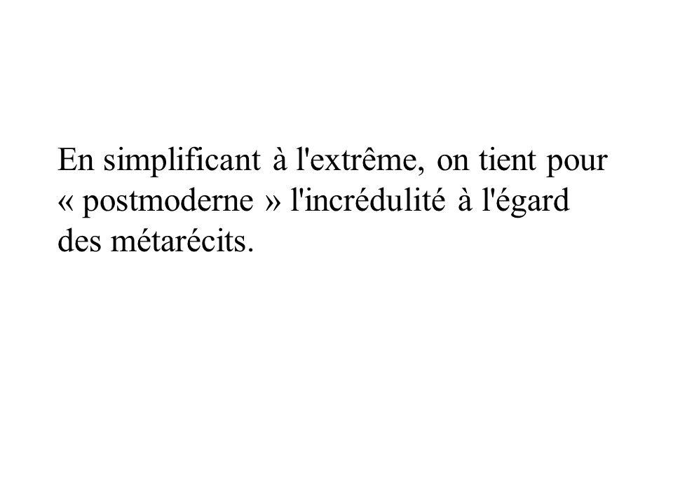En simplificant à l extrême, on tient pour « postmoderne » l incrédulité à l égard des métarécits.