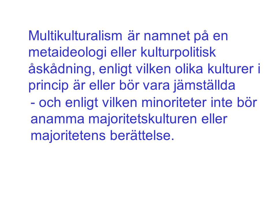 Multikulturalism är namnet på en metaideologi eller kulturpolitisk åskådning, enligt vilken olika kulturer i princip är eller bör vara jämställda